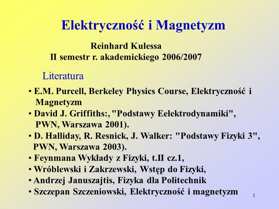 1 Elektryczność i Magnetyzm Reinhard Kulessa II semestr r. akademickiego 2006/2007 Literatura E.M. Purcell, Berkeley Physics Course, Elektryczność i M