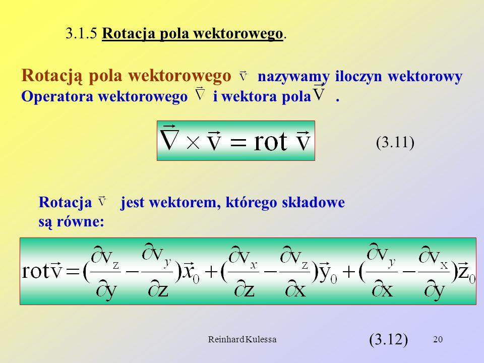 Reinhard Kulessa20 3.1.5 Rotacja pola wektorowego. Rotacją pola wektorowego nazywamy iloczyn wektorowy Operatora wektorowego i wektora pola. (3.11) Ro