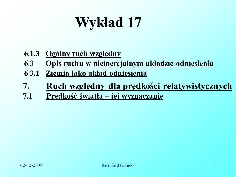 02-12-2008Reinhard Kulessa1 Wykład 17 6.3.1 Ziemia jako układ odniesienia 7. Ruch względny dla prędkości relatywistycznych 7.1 Prędkość światła – jej