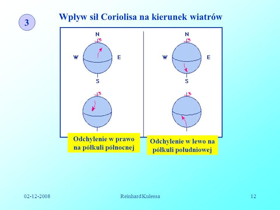 02-12-2008Reinhard Kulessa12 3 Wpływ sił Coriolisa na kierunek wiatrów Odchylenie w prawo na półkuli północnej Odchylenie w lewo na półkuli południowe