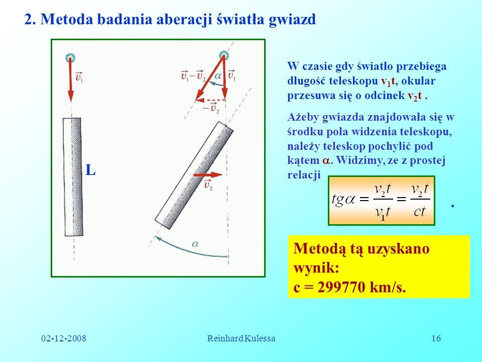 02-12-2008Reinhard Kulessa16 2. Metoda badania aberacji światła gwiazd L W czasie gdy światło przebiega długość teleskopu v 1 t, okular przesuwa się o