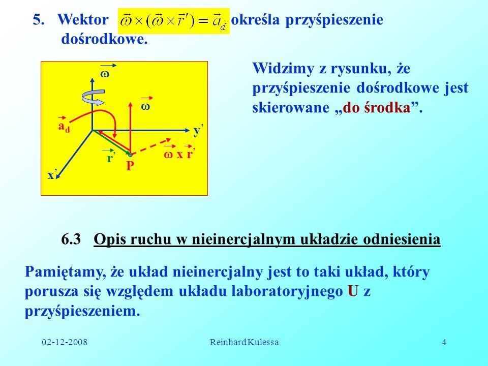 02-12-2008Reinhard Kulessa4 5.Wektor określa przyśpieszenie dośrodkowe. x y P r x r adad Widzimy z rysunku, że przyśpieszenie dośrodkowe jest skierowa