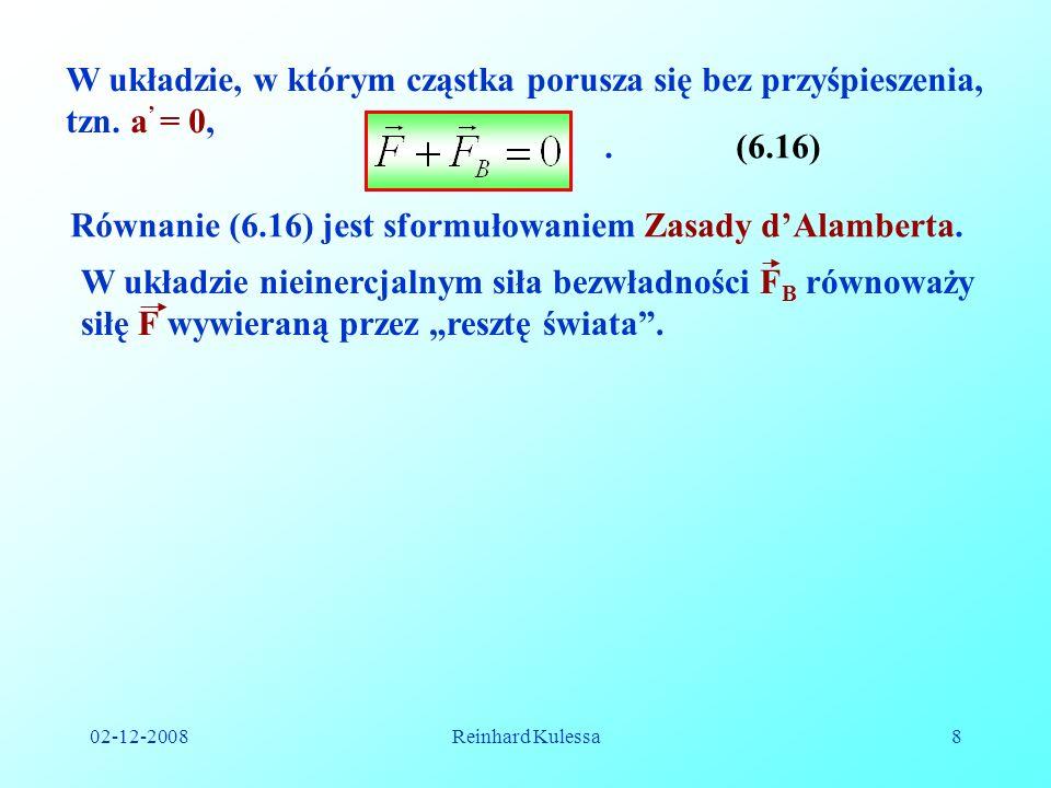 02-12-2008Reinhard Kulessa8 W układzie, w którym cząstka porusza się bez przyśpieszenia, tzn. a = 0,.(6.16) Równanie (6.16) jest sformułowaniem Zasady