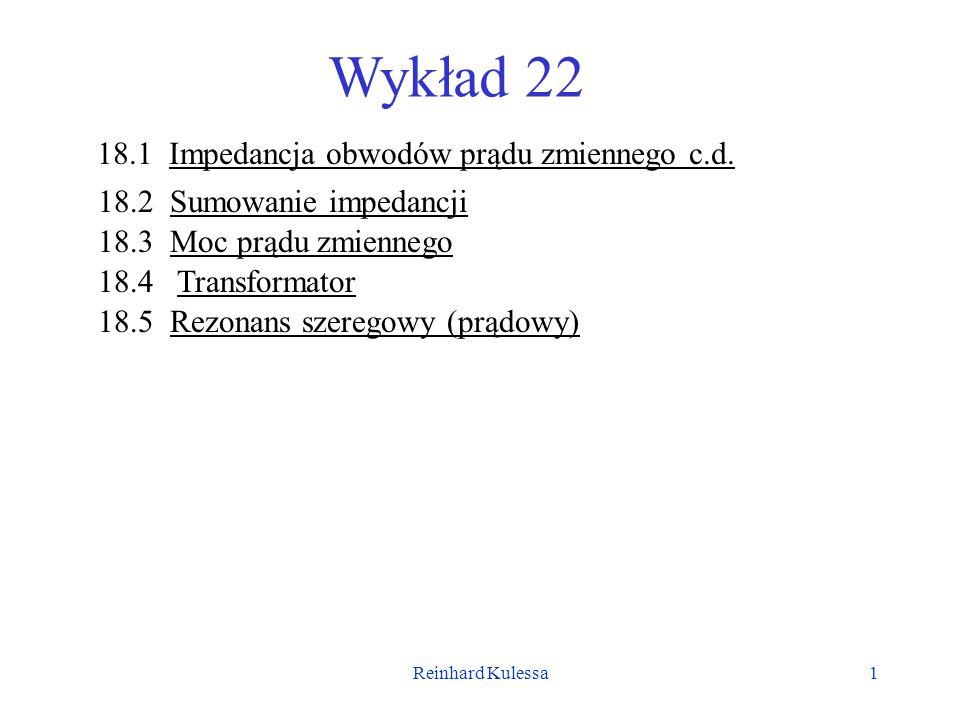 Reinhard Kulessa1 Wykład 22 18.1 Impedancja obwodów prądu zmiennego c.d. 18.2 Sumowanie impedancji 18.3 Moc prądu zmiennego 18.4 Transformator 18.5 Re