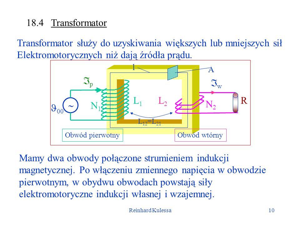 Reinhard Kulessa10 18.4 Transformator Transformator służy do uzyskiwania większych lub mniejszych sił Elektromotorycznych niż dają źródła prądu. Mamy