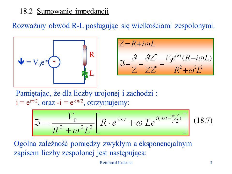 Reinhard Kulessa3 18.2 Sumowanie impedancji Rozważmy obwód R-L posługując się wielkościami zespolonymi. = V 0 e i t RLRL Pamiętając, że dla liczby uro