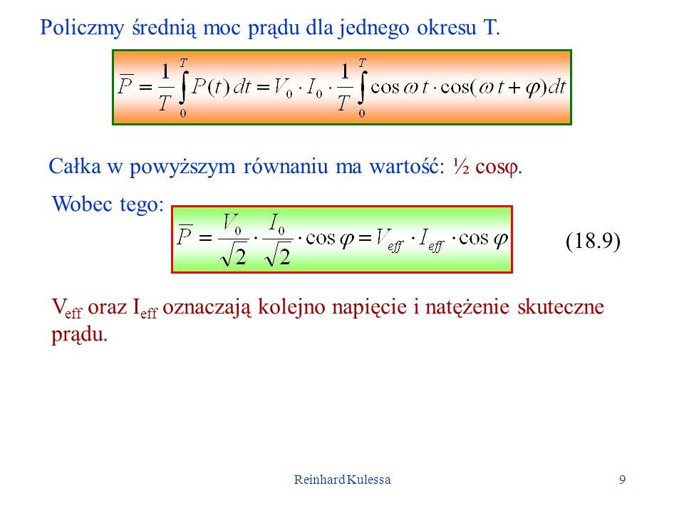 Reinhard Kulessa9 Policzmy średnią moc prądu dla jednego okresu T. Całka w powyższym równaniu ma wartość: ½ cos. Wobec tego: (18.9) V eff oraz I eff o