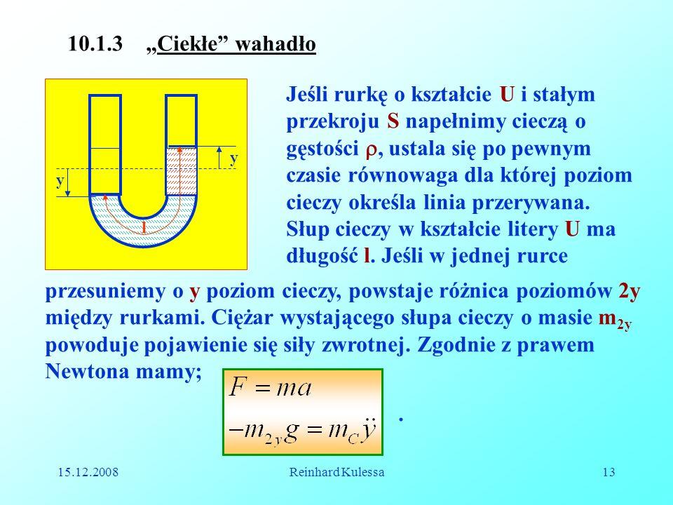 15.12.2008Reinhard Kulessa13 10.1.3 Ciekłe wahadło y y l Jeśli rurkę o kształcie U i stałym przekroju S napełnimy cieczą o gęstości, ustala się po pew