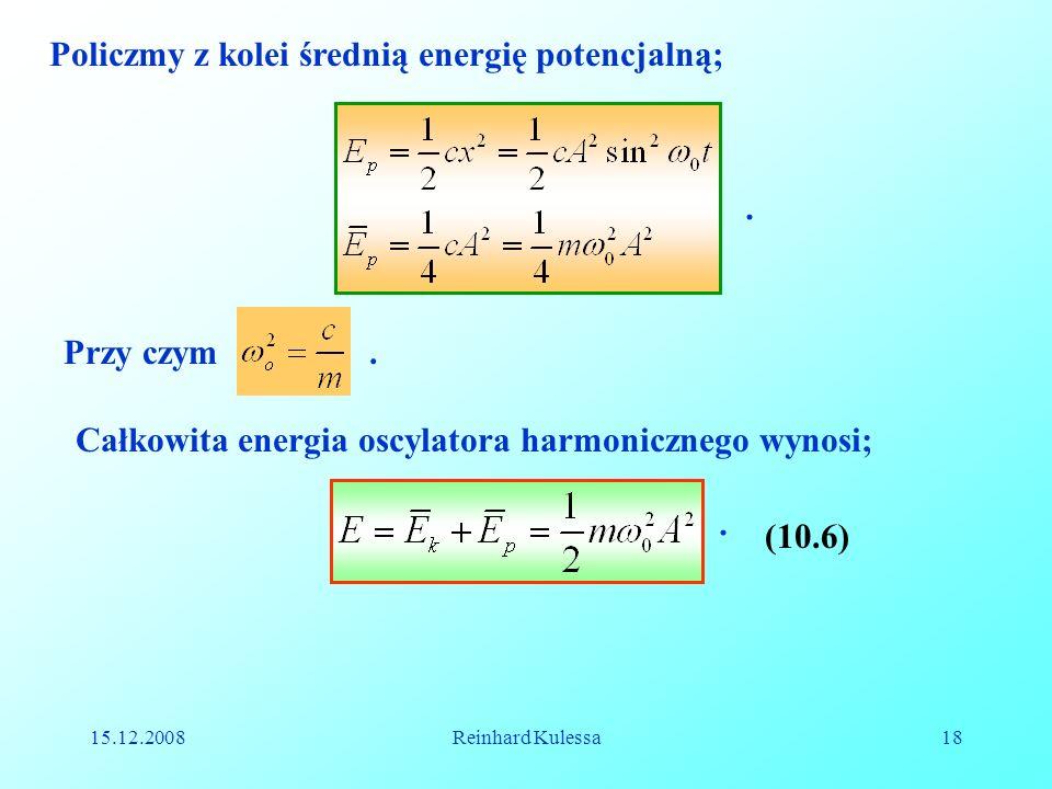 15.12.2008Reinhard Kulessa18 Policzmy z kolei średnią energię potencjalną; Przy czym.. Całkowita energia oscylatora harmonicznego wynosi; (10.6).