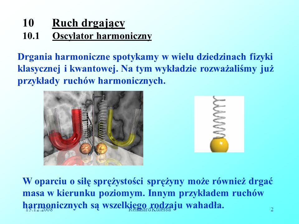 15.12.2008Reinhard Kulessa2 10 Ruch drgający 10.1 Oscylator harmoniczny Drgania harmoniczne spotykamy w wielu dziedzinach fizyki klasycznej i kwantowe