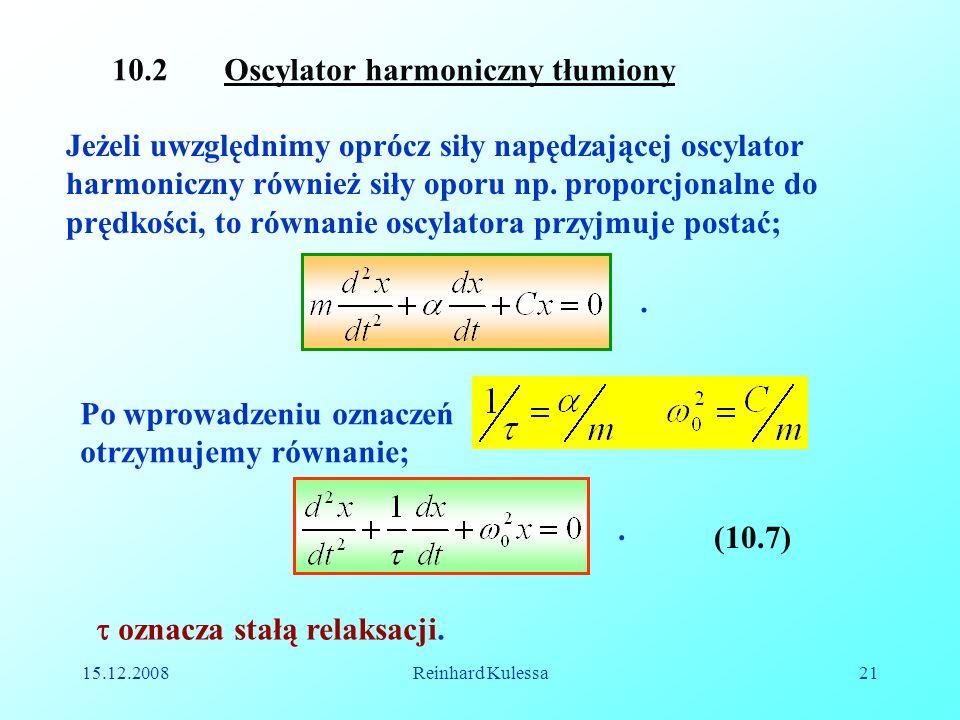 15.12.2008Reinhard Kulessa21 10.2 Oscylator harmoniczny tłumiony Jeżeli uwzględnimy oprócz siły napędzającej oscylator harmoniczny również siły oporu