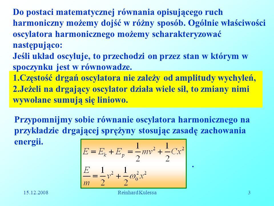 15.12.2008Reinhard Kulessa3 Przypomnijmy sobie równanie oscylatora harmonicznego na przykładzie drgającej sprężyny stosując zasadę zachowania energii.