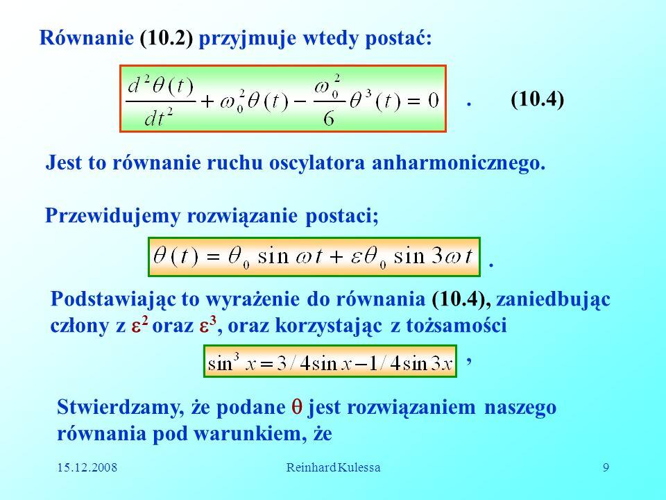 15.12.2008Reinhard Kulessa9 Równanie (10.2) przyjmuje wtedy postać:.(10.4) Jest to równanie ruchu oscylatora anharmonicznego. Przewidujemy rozwiązanie