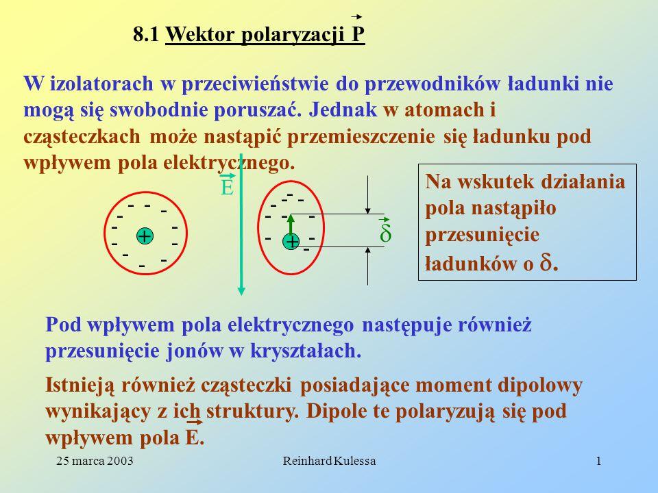 25 marca 2003Reinhard Kulessa1 8.1 Wektor polaryzacji P W izolatorach w przeciwieństwie do przewodników ładunki nie mogą się swobodnie poruszać. Jedna