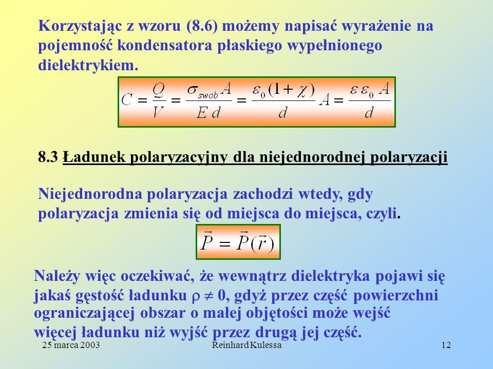 25 marca 2003Reinhard Kulessa12 Korzystając z wzoru (8.6) możemy napisać wyrażenie na pojemność kondensatora płaskiego wypełnionego dielektrykiem. 8.3