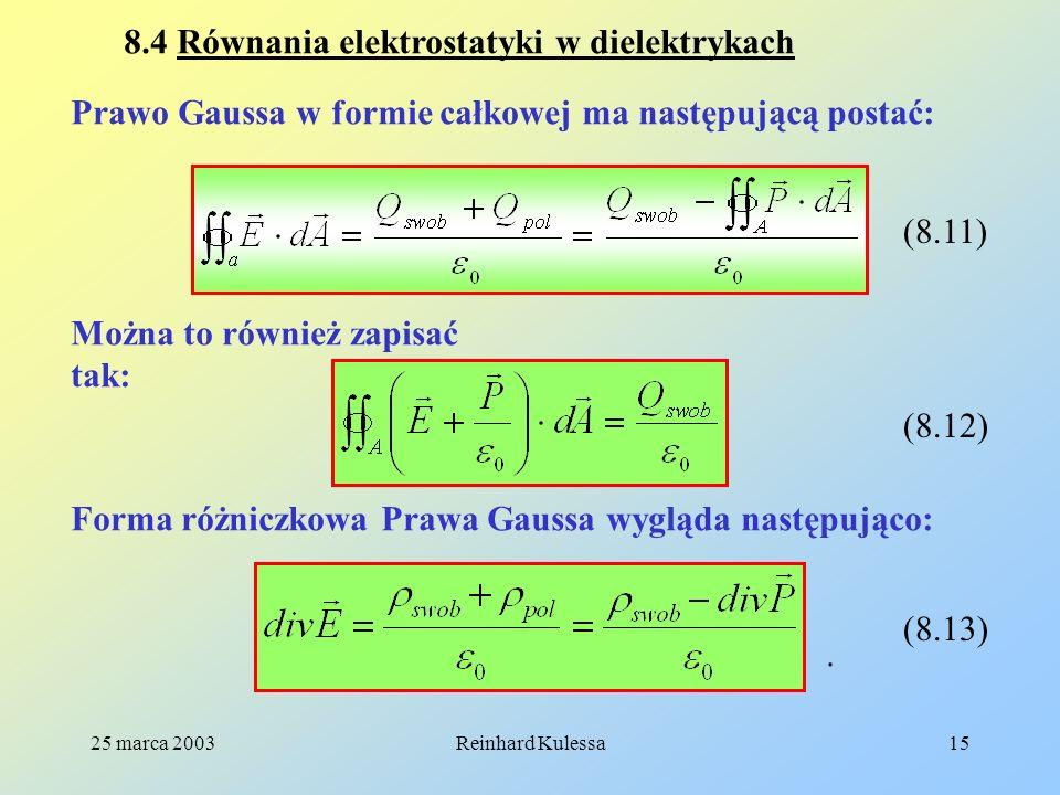 25 marca 2003Reinhard Kulessa15 8.4 Równania elektrostatyki w dielektrykach Prawo Gaussa w formie całkowej ma następującą postać: (8.11) Można to równ