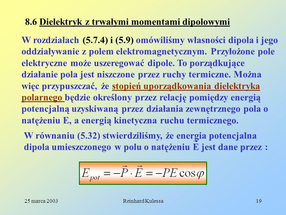 25 marca 2003Reinhard Kulessa19 8.6 Dielektryk z trwałymi momentami dipolowymi W rozdziałach (5.7.4) i (5.9) omówiliśmy własności dipola i jego oddzia