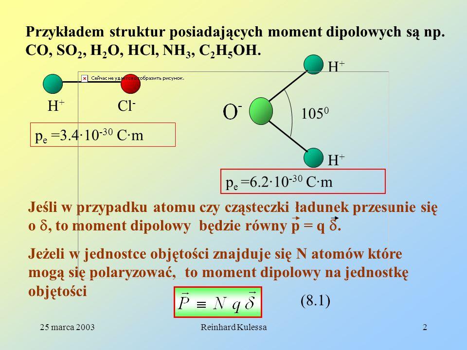 25 marca 2003Reinhard Kulessa2 Przykładem struktur posiadających moment dipolowych są np. CO, SO 2, H 2 O, HCl, NH 3, C 2 H 5 OH. H+H+ H+H+ H+H+ 105 0