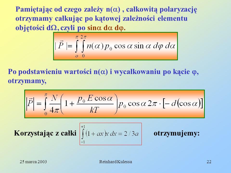 25 marca 2003Reinhard Kulessa22 Pamiętając od czego zależy n( ), całkowitą polaryzację otrzymamy całkując po kątowej zależności elementu objętości d,
