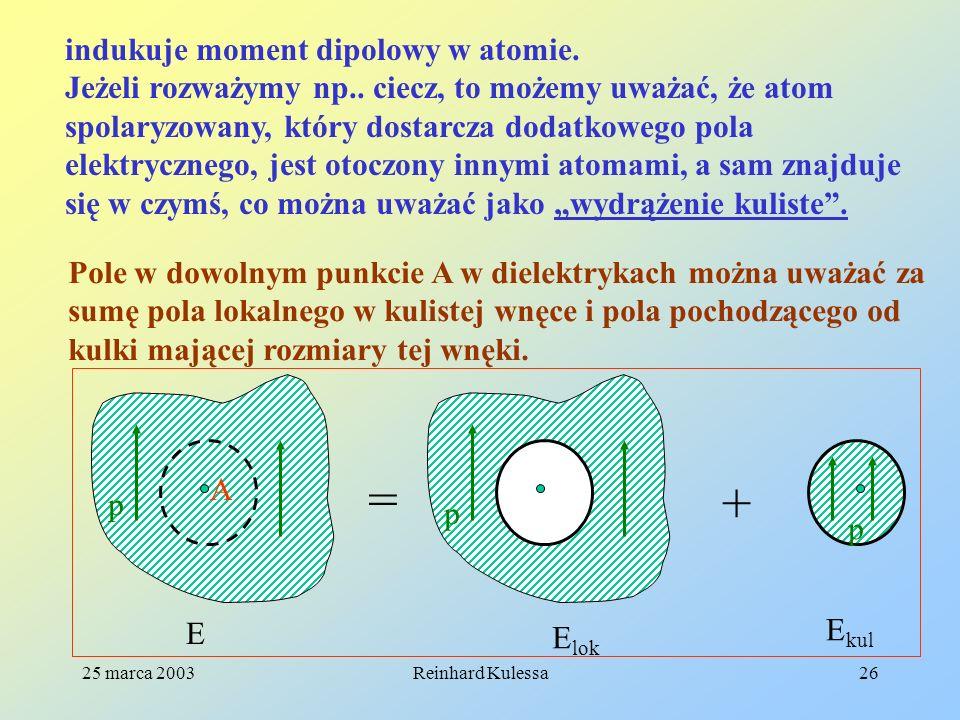 25 marca 2003Reinhard Kulessa26 indukuje moment dipolowy w atomie. Jeżeli rozważymy np.. ciecz, to możemy uważać, że atom spolaryzowany, który dostarc