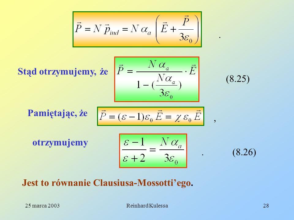 25 marca 2003Reinhard Kulessa28. Stąd otrzymujemy, że (8.25) Pamiętając, że, otrzymujemy (8.26). Jest to równanie Clausiusa-Mossottiego.