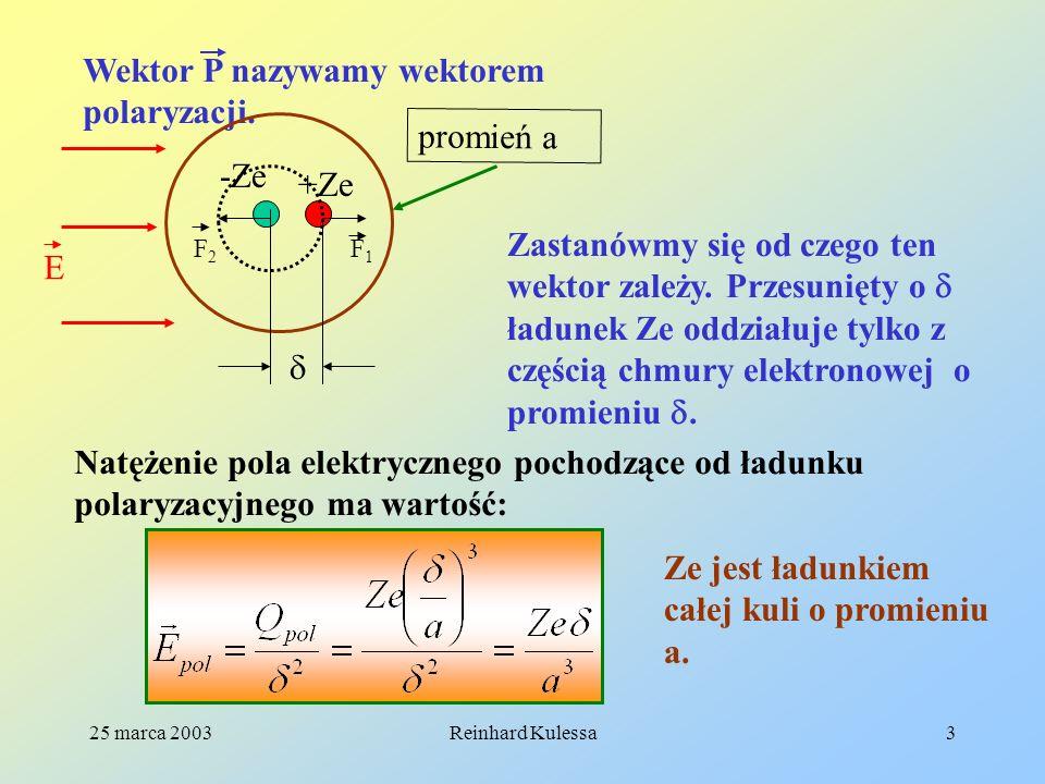 25 marca 2003Reinhard Kulessa3 Wektor P nazywamy wektorem polaryzacji. +Ze -Ze promień a Zastanówmy się od czego ten wektor zależy. Przesunięty o ładu