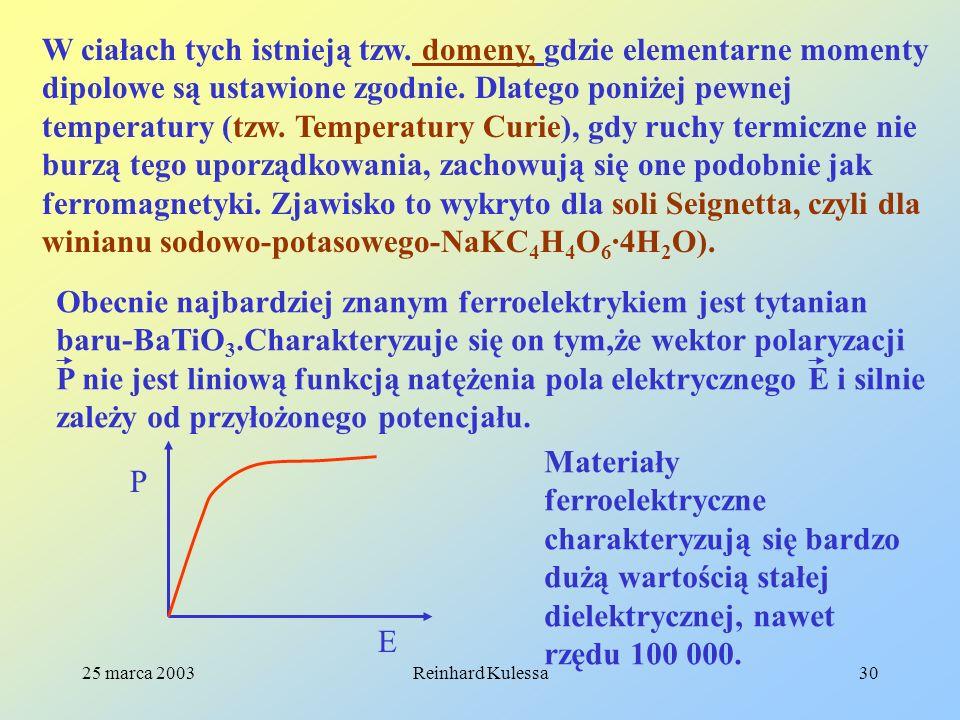 25 marca 2003Reinhard Kulessa30 W ciałach tych istnieją tzw. domeny, gdzie elementarne momenty dipolowe są ustawione zgodnie. Dlatego poniżej pewnej t