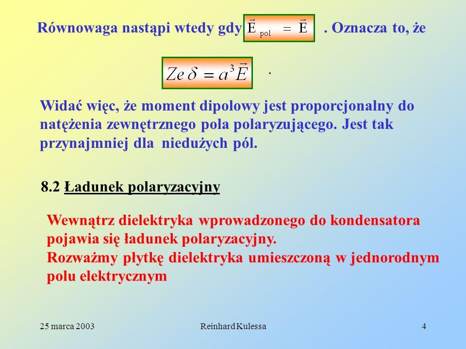 25 marca 2003Reinhard Kulessa15 8.4 Równania elektrostatyki w dielektrykach Prawo Gaussa w formie całkowej ma następującą postać: (8.11) Można to również zapisać tak: (8.12) Forma różniczkowa Prawa Gaussa wygląda następująco: (8.13).