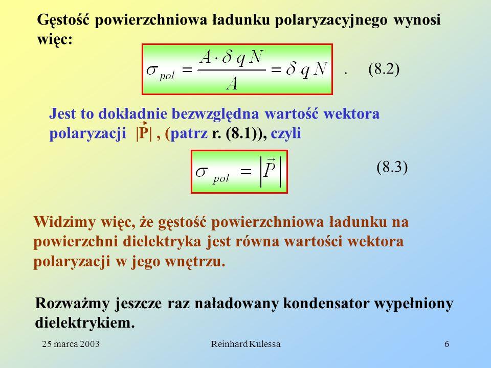 25 marca 2003Reinhard Kulessa17 8.5 Wektor przesunięcia D Ze względów historycznych przyjęło się wprowadzać wektor D zwany wektorem przesunięcia zdefiniowany następująco: (8.17) Wprowadzając do tego wzoru wyrażenie na polaryzację z wzoru (8.5) możemy napisać: Należy pamiętać, że i są wielkościami tensorowymi.