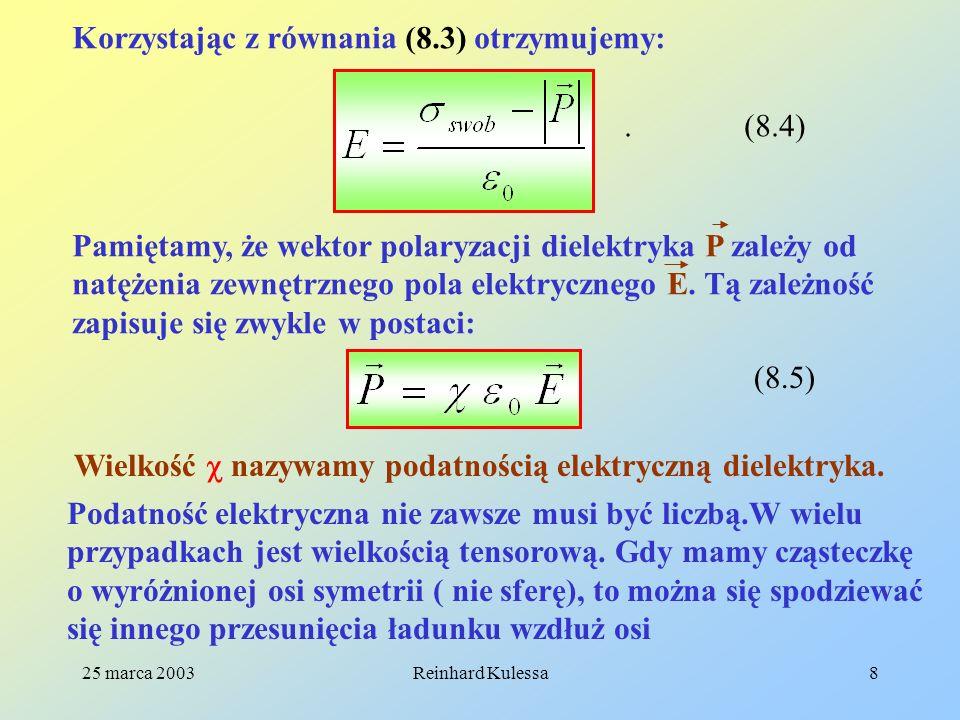 25 marca 2003Reinhard Kulessa8 Korzystając z równania (8.3) otrzymujemy: (8.4). Pamiętamy, że wektor polaryzacji dielektryka P zależy od natężenia zew