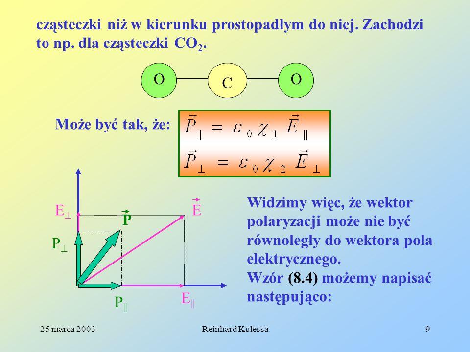 25 marca 2003Reinhard Kulessa9 cząsteczki niż w kierunku prostopadłym do niej. Zachodzi to np. dla cząsteczki CO 2. OO C Może być tak, że: E E || E P