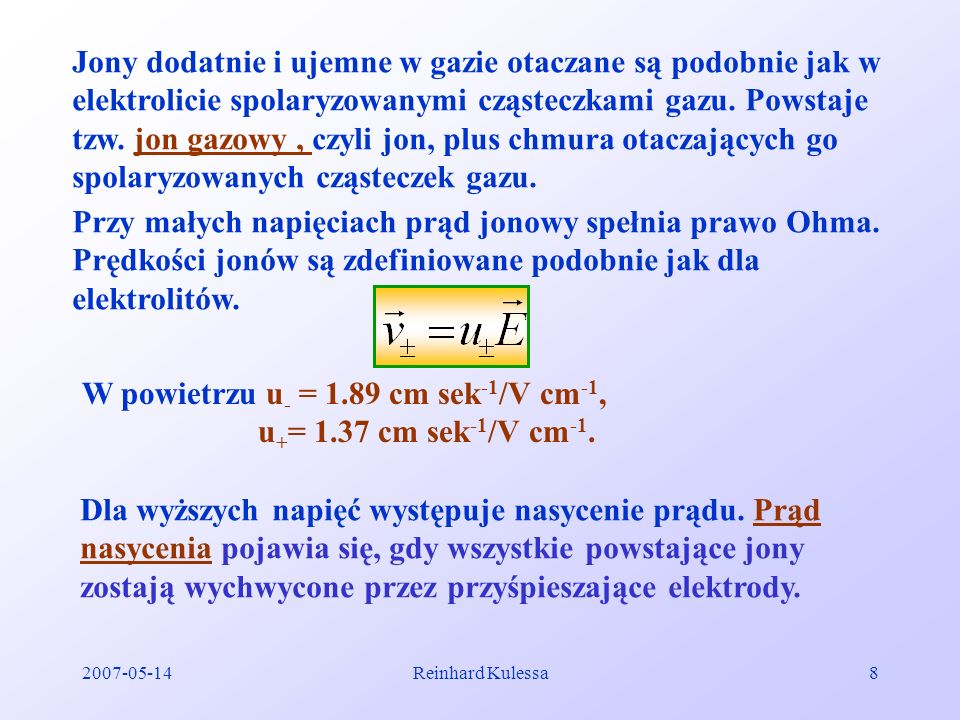 2007-05-14Reinhard Kulessa9 I U 100 200300 Prąd nasycenia Tu spełnione jest prawo Ohma 11.3 Przewodnictwo samoistne Przy przyłożeniu napięcia ~ 1kV elektrony wyrywane z katody są przyśpieszane i z powodu małego ciśnienia gazu mają średnią drogę swobodną tak dużą, że nabyta energia umożliwia ich niesprężyste rozpraszanie na cząsteczkach gazu.