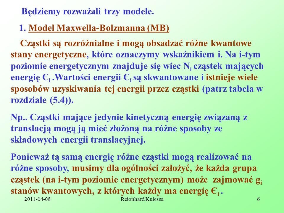 2011-04-08Reionhard Kulessa6 Będziemy rozważali trzy modele. 1. Model Maxwella-Bolzmanna (MB) Cząstki są rozróżnialne i mogą obsadzać różne kwantowe s