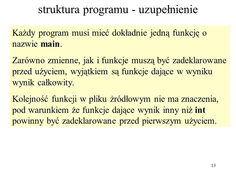 13 struktura programu - uzupełnienie Każdy program musi mieć dokładnie jedną funkcję o nazwie main. Zarówno zmienne, jak i funkcje muszą być zadeklaro