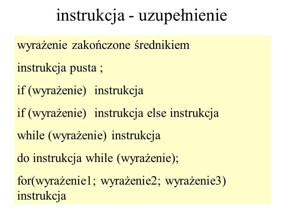 15 instrukcja - uzupełnienie wyrażenie zakończone średnikiem instrukcja pusta ; if (wyrażenie) instrukcja if (wyrażenie) instrukcja else instrukcja wh