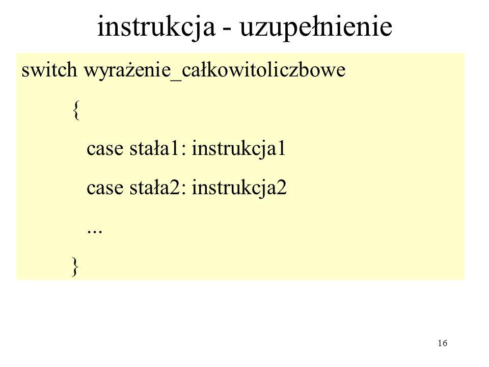 16 instrukcja - uzupełnienie switch wyrażenie_całkowitoliczbowe { case stała1: instrukcja1 case stała2: instrukcja2... }