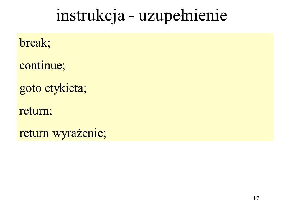 17 instrukcja - uzupełnienie break; continue; goto etykieta; return; return wyrażenie;