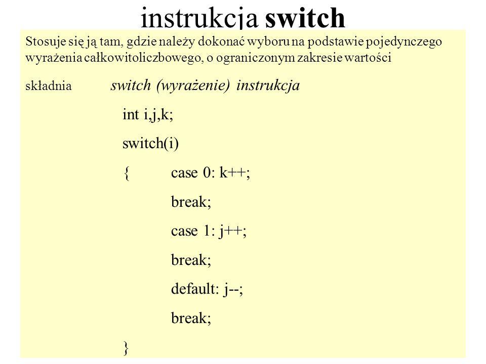 18 instrukcja switch Stosuje się ją tam, gdzie należy dokonać wyboru na podstawie pojedynczego wyrażenia całkowitoliczbowego, o ograniczonym zakresie