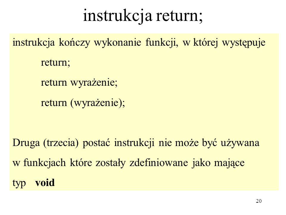 20 instrukcja return; instrukcja kończy wykonanie funkcji, w której występuje return; return wyrażenie; return (wyrażenie); Druga (trzecia) postać ins