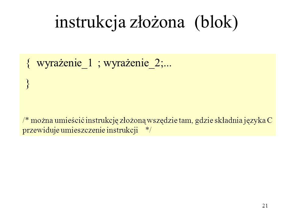 21 instrukcja złożona (blok) { wyrażenie_1 ; wyrażenie_2;... } /* można umieścić instrukcję złożoną wszędzie tam, gdzie składnia języka C przewiduje u