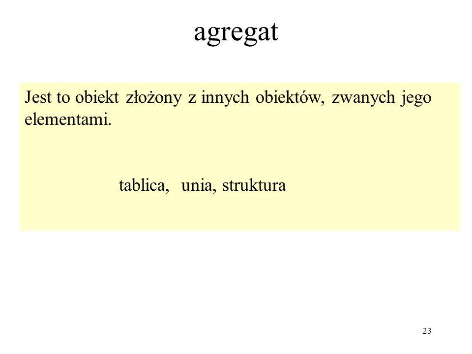 23 agregat Jest to obiekt złożony z innych obiektów, zwanych jego elementami. tablica, unia, struktura