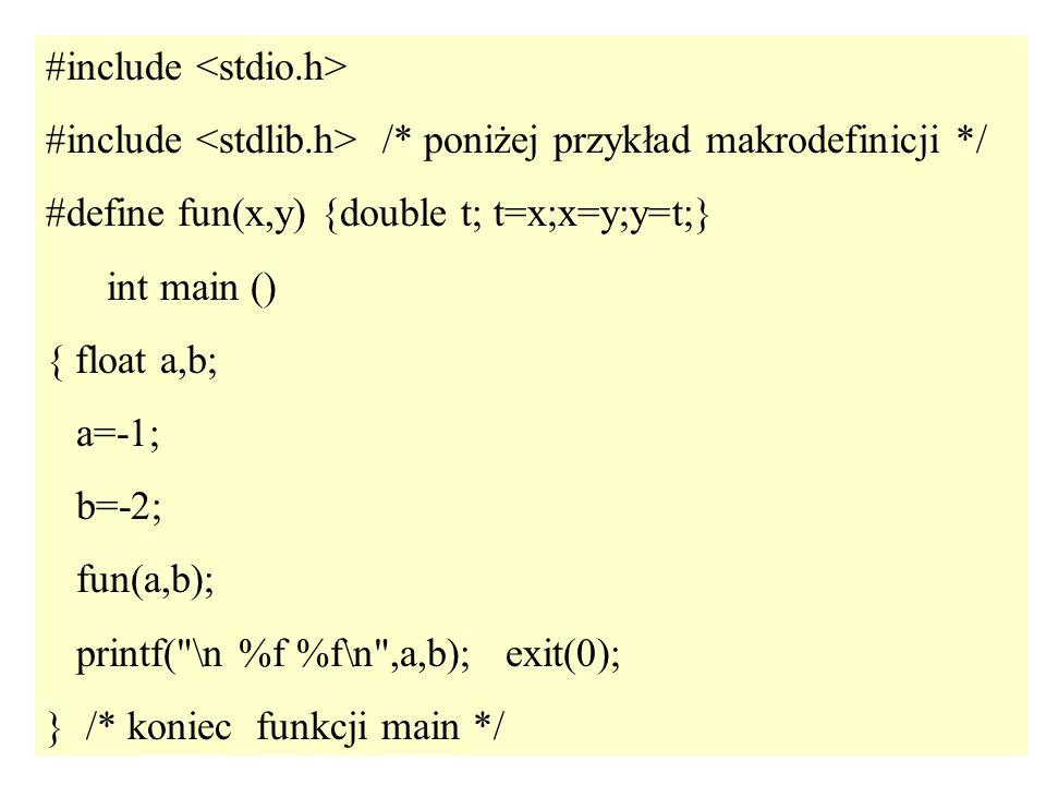 31 #include #include /* poniżej przykład makrodefinicji */ #define fun(x,y) {double t; t=x;x=y;y=t;} int main () { float a,b; a=-1; b=-2; fun(a,b); pr