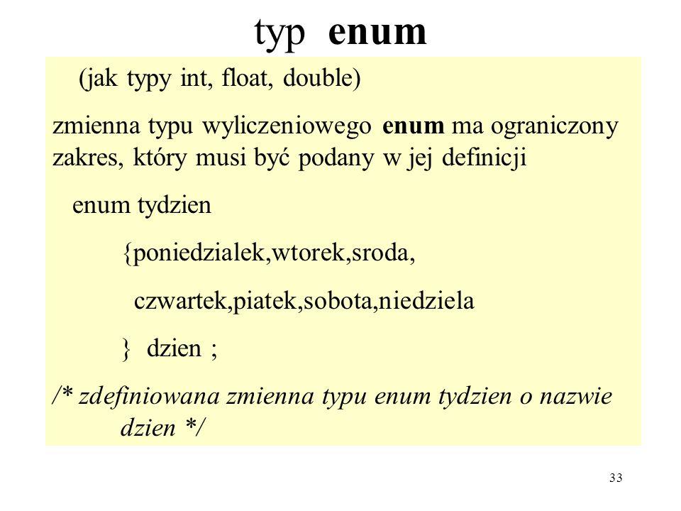 33 typ enum (jak typy int, float, double) zmienna typu wyliczeniowego enum ma ograniczony zakres, który musi być podany w jej definicji enum tydzien {