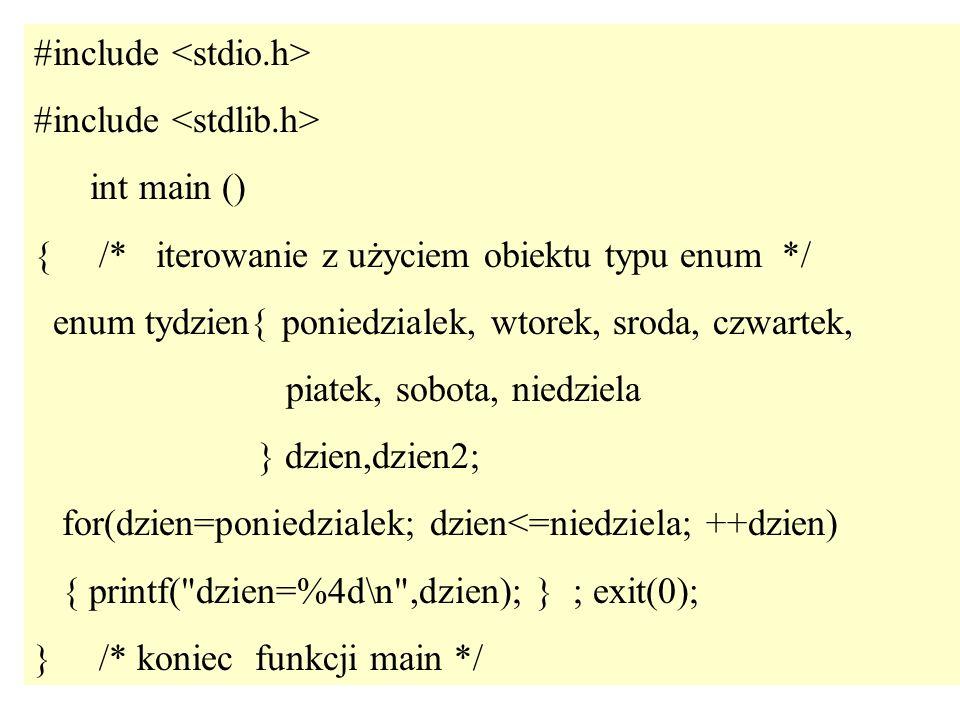 36 #include int main () { /* iterowanie z użyciem obiektu typu enum */ enum tydzien{ poniedzialek, wtorek, sroda, czwartek, piatek, sobota, niedziela