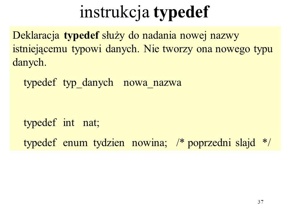 37 instrukcja typedef Deklaracja typedef służy do nadania nowej nazwy istniejącemu typowi danych. Nie tworzy ona nowego typu danych. typedef typ_danyc