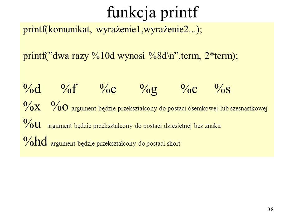 38 funkcja printf printf(komunikat, wyrażenie1,wyrażenie2...); printf(dwa razy %10d wynosi %8d\n,term, 2*term); %d %f %e %g %c %s %x %o argument będzi