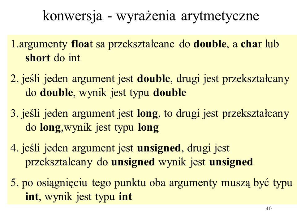 40 konwersja - wyrażenia arytmetyczne 1.argumenty float sa przekształcane do double, a char lub short do int 2. jeśli jeden argument jest double, drug