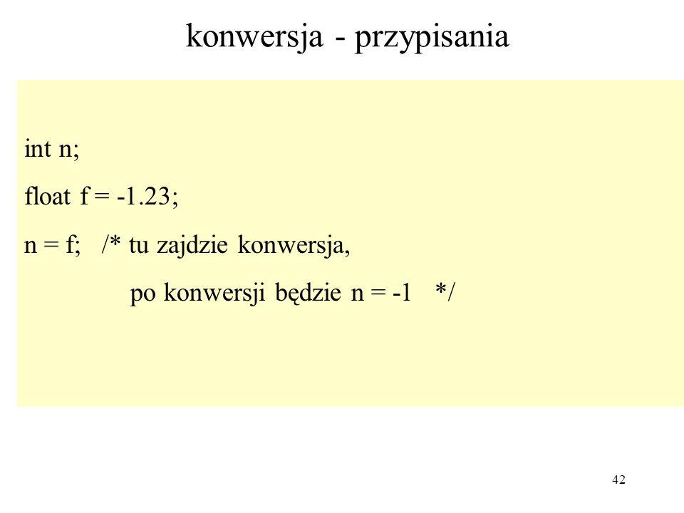 42 konwersja - przypisania int n; float f = -1.23; n = f; /* tu zajdzie konwersja, po konwersji będzie n = -1 */
