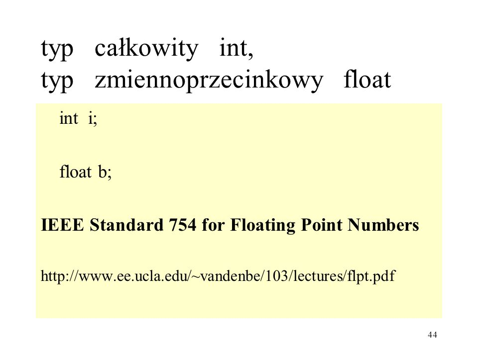 44 typ całkowity int, typ zmiennoprzecinkowy float int i; float b; IEEE Standard 754 for Floating Point Numbers http://www.ee.ucla.edu/~vandenbe/103/lectures/flpt.pdf