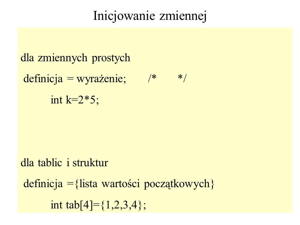 54 Inicjowanie zmiennej dla zmiennych prostych definicja = wyrażenie; /* */ int k=2*5; dla tablic i struktur definicja ={lista wartości początkowych}